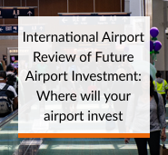 International Airport Review of Future Airport Investment: Where will your airport invest?